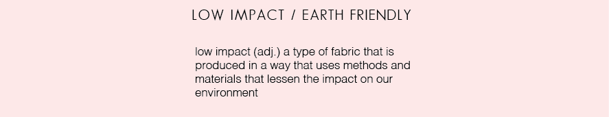 low impact / earth friendly (adj) a type of fabric that is produced in a way that uses methods and materials that lessen the impact on our environment